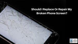 Should I Replace Or Repair My Broken Phone Screen?