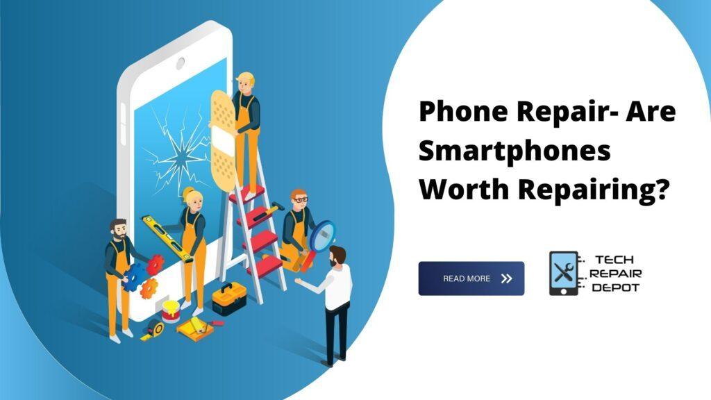 Phone Repair- Are Smartphones Worth Repairing