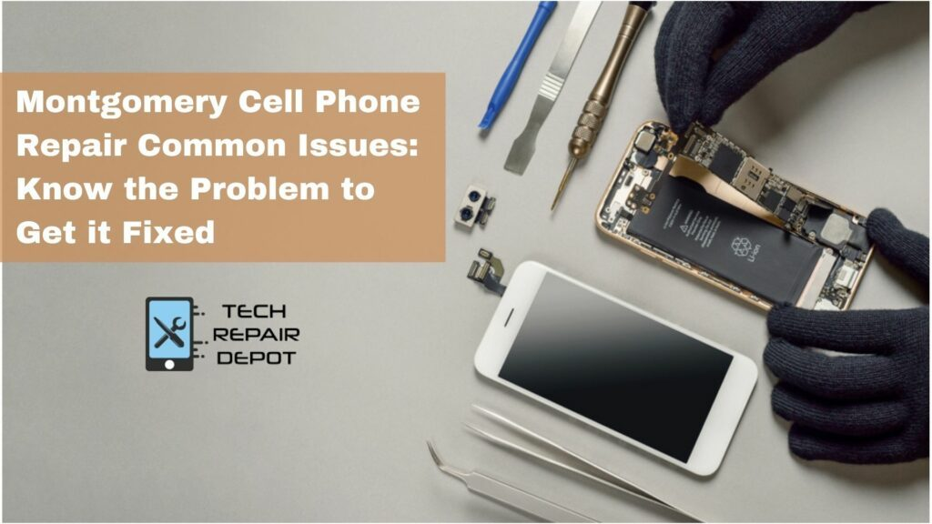Montgomery Cell Phone Repair Common Issues Know the Problem to Get it Fixed
